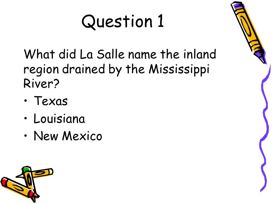 Question 1 What did La Salle name the inland region drained by the Mississippi River Texas. Louisiana.