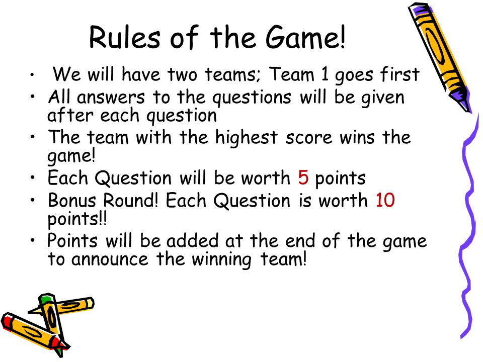 Rules of the Game! We will have two teams; Team 1 goes first. All answers to the questions will be given after each question.