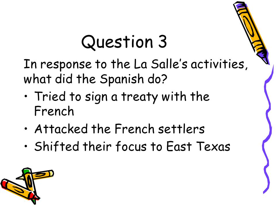Question 3 In response to the La Salle's activities, what did the Spanish do Tried to sign a treaty with the French.