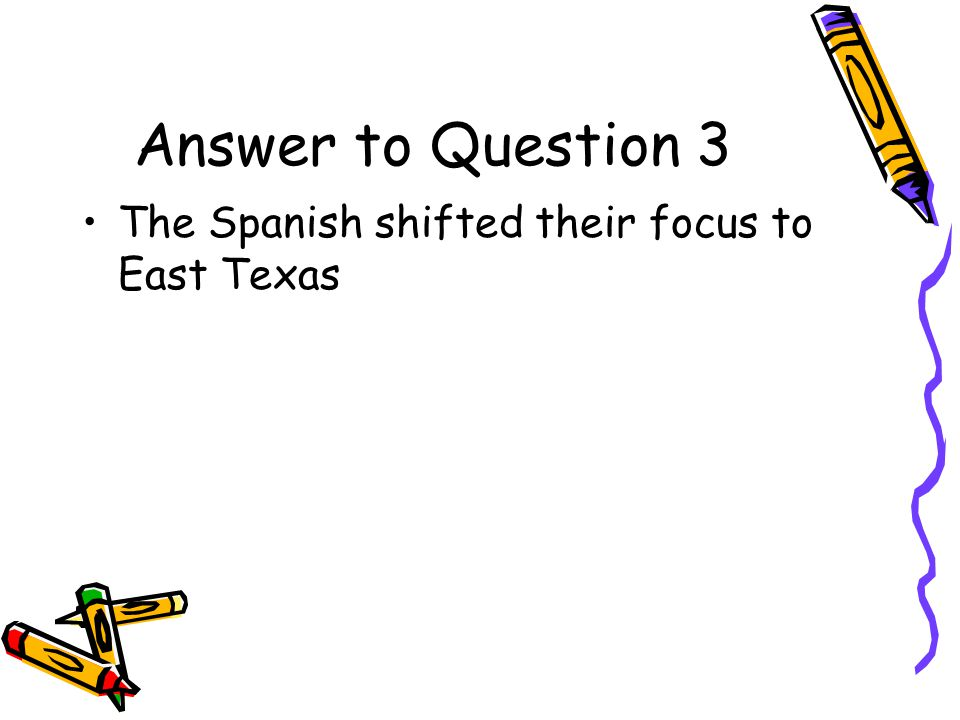 Answer to Question 3 The Spanish shifted their focus to East Texas