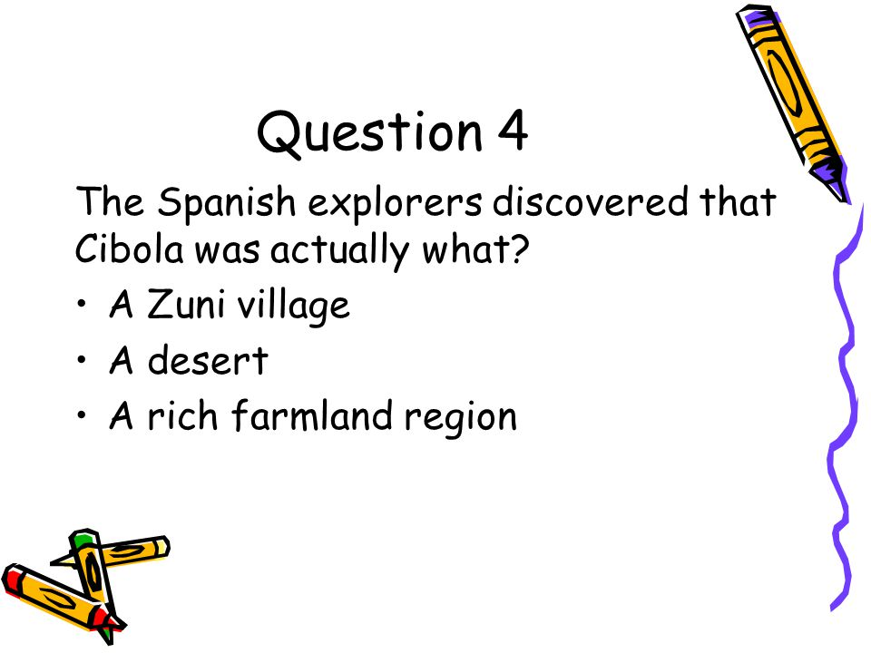 Question 4 The Spanish explorers discovered that Cibola was actually what A Zuni village. A desert.