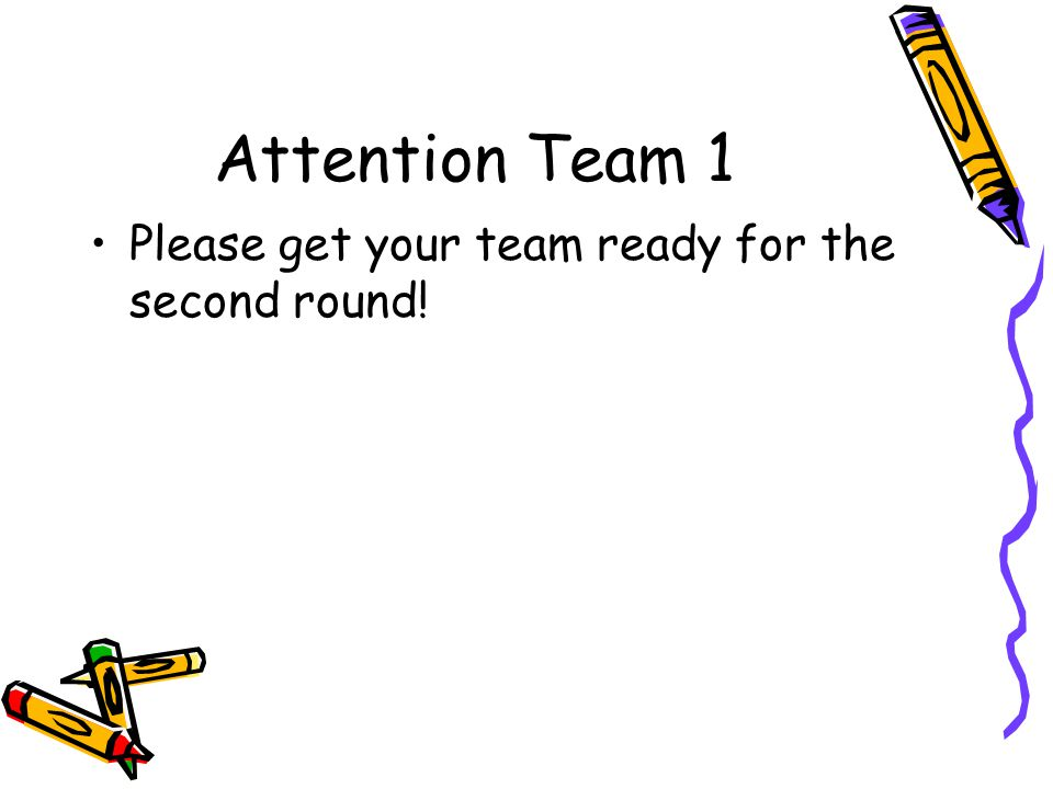 Attention Team 1 Please get your team ready for the second round!