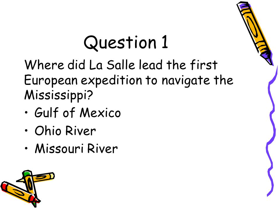 Question 1 Where did La Salle lead the first European expedition to navigate the Mississippi Gulf of Mexico.
