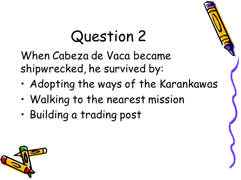 Question 2 When Cabeza de Vaca became shipwrecked, he survived by: