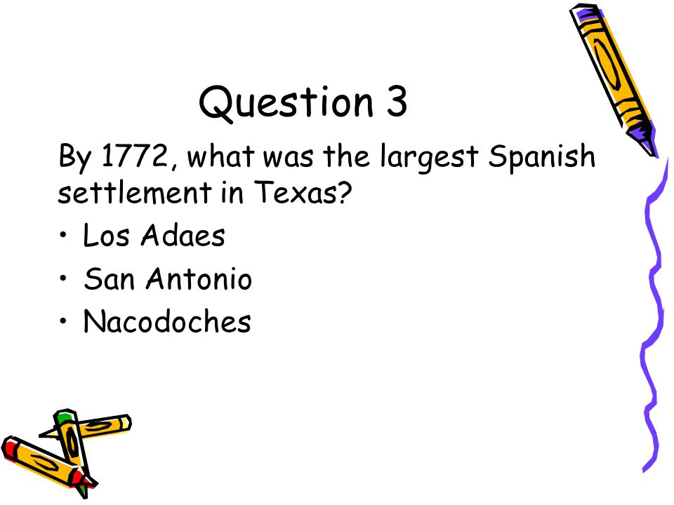 Question 3 By 1772, what was the largest Spanish settlement in Texas