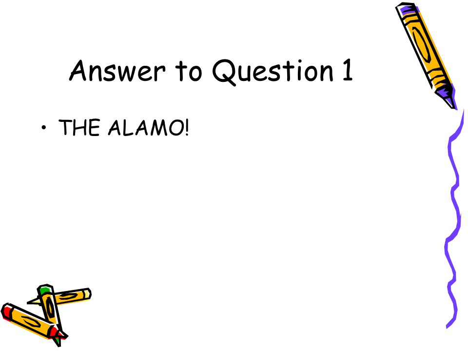 Answer to Question 1 THE ALAMO!
