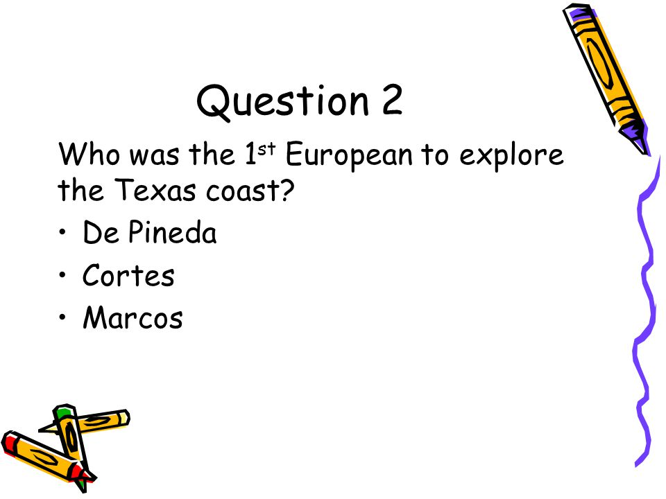 Question 2 Who was the 1st European to explore the Texas coast