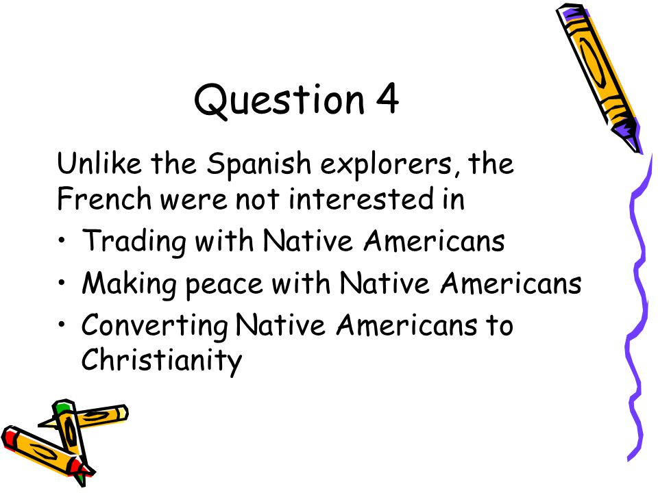 Question 4 Unlike the Spanish explorers, the French were not interested in. Trading with Native Americans.