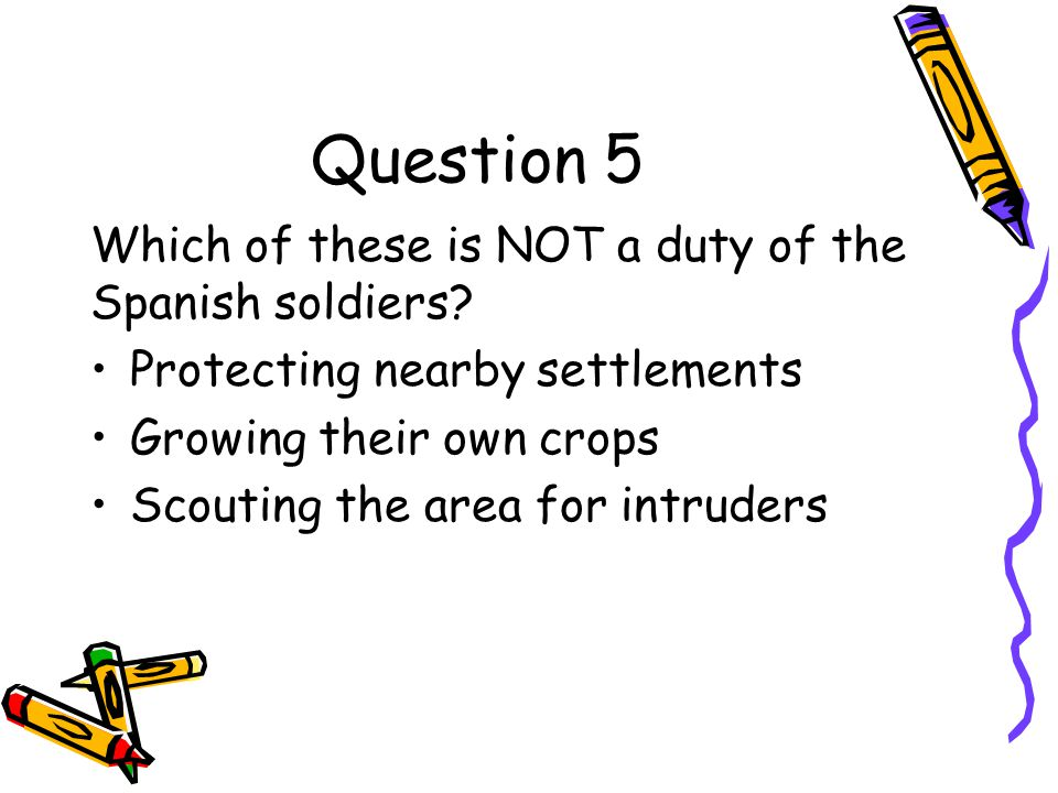 Question 5 Which of these is NOT a duty of the Spanish soldiers