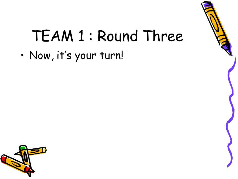 TEAM 1 : Round Three Now, it's your turn!