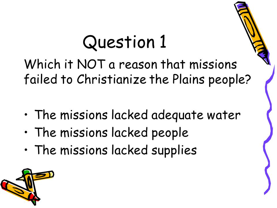 Question 1 Which it NOT a reason that missions failed to Christianize the Plains people The missions lacked adequate water.