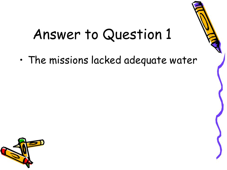 Answer to Question 1 The missions lacked adequate water