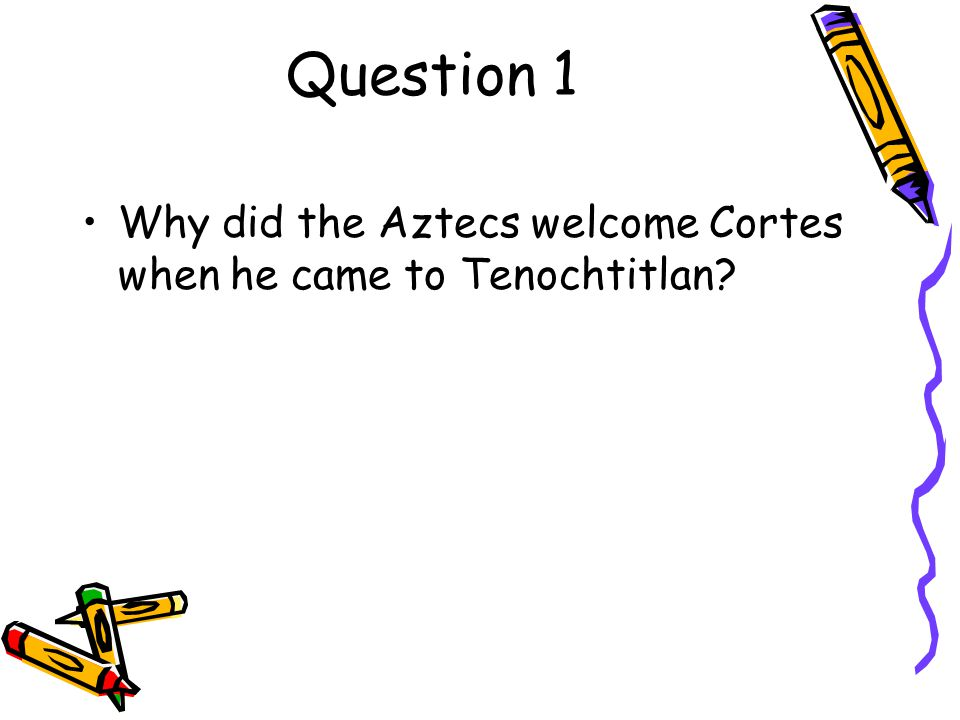 Question 1 Why did the Aztecs welcome Cortes when he came to Tenochtitlan
