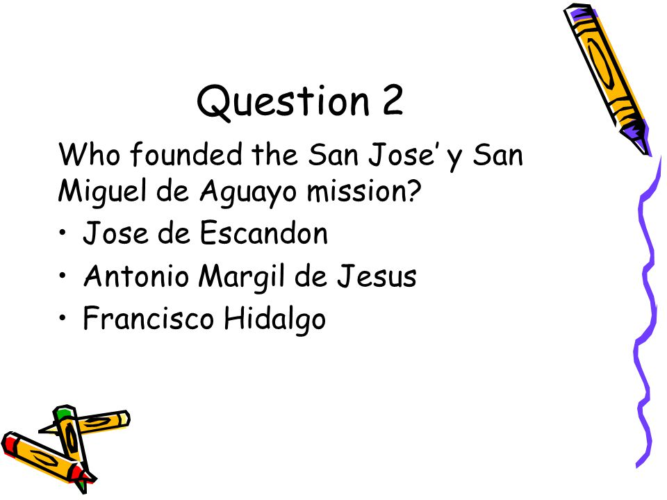Question 2 Who founded the San Jose' y San Miguel de Aguayo mission