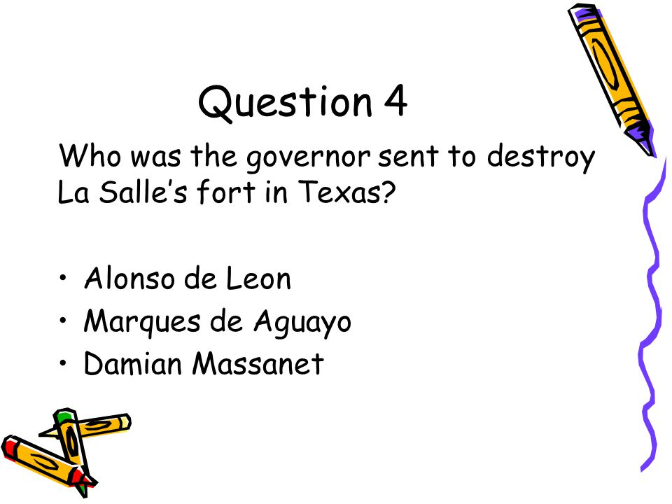 Question 4 Who was the governor sent to destroy La Salle's fort in Texas Alonso de Leon. Marques de Aguayo.