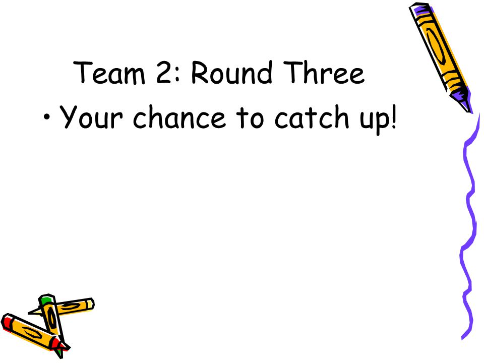 Team 2: Round Three Your chance to catch up!