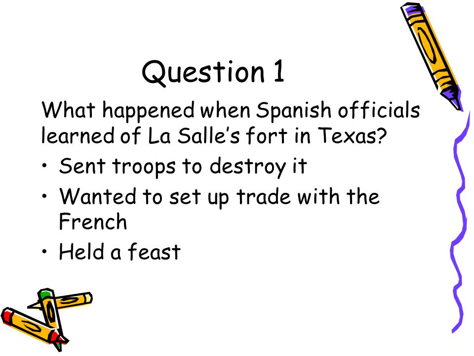 Question 1 What happened when Spanish officials learned of La Salle's fort in Texas Sent troops to destroy it.