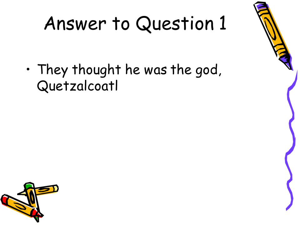 Answer to Question 1 They thought he was the god, Quetzalcoatl