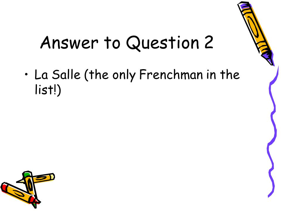 Answer to Question 2 La Salle (the only Frenchman in the list!)