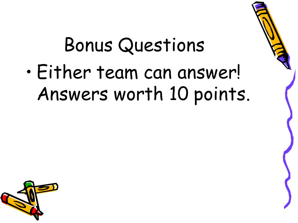 Bonus Questions Either team can answer! Answers worth 10 points.