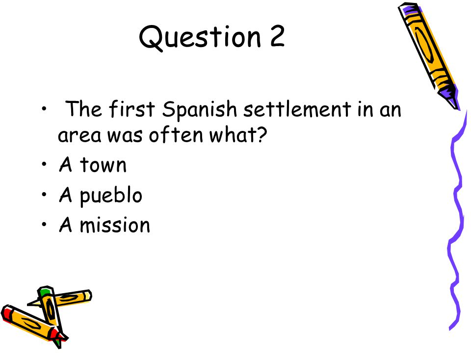 Question 2 The first Spanish settlement in an area was often what
