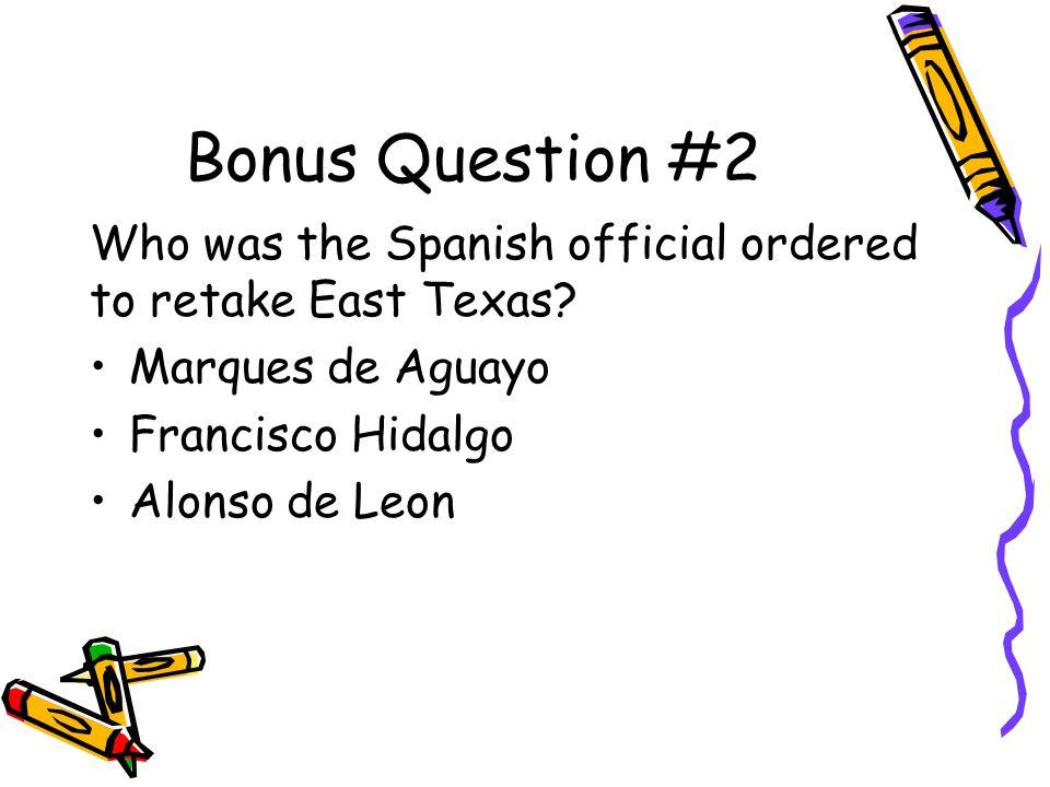 Bonus Question #2 Who was the Spanish official ordered to retake East Texas Marques de Aguayo. Francisco Hidalgo.
