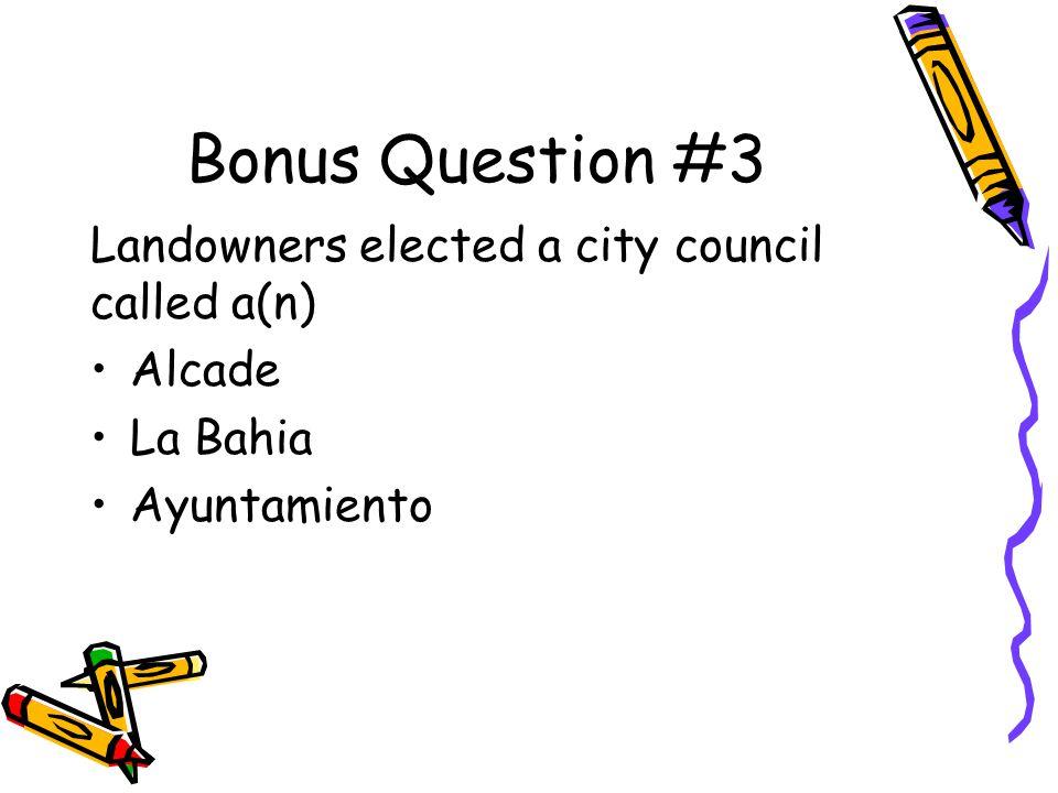 Bonus Question #3 Landowners elected a city council called a(n) Alcade