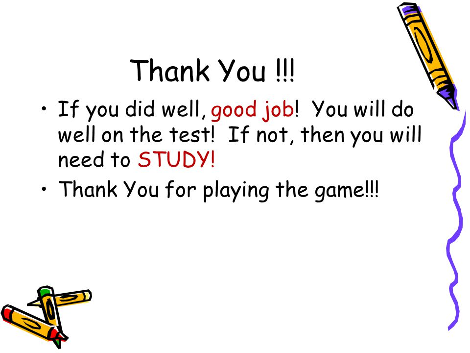 Thank You !!! If you did well, good job! You will do well on the test! If not, then you will need to STUDY!