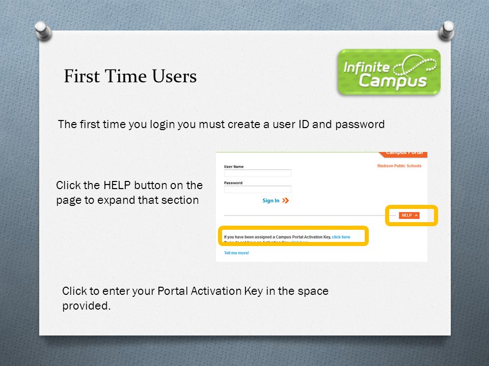 First Time Users The first time you login you must create a user ID and password. Click the HELP button on the page to expand that section.