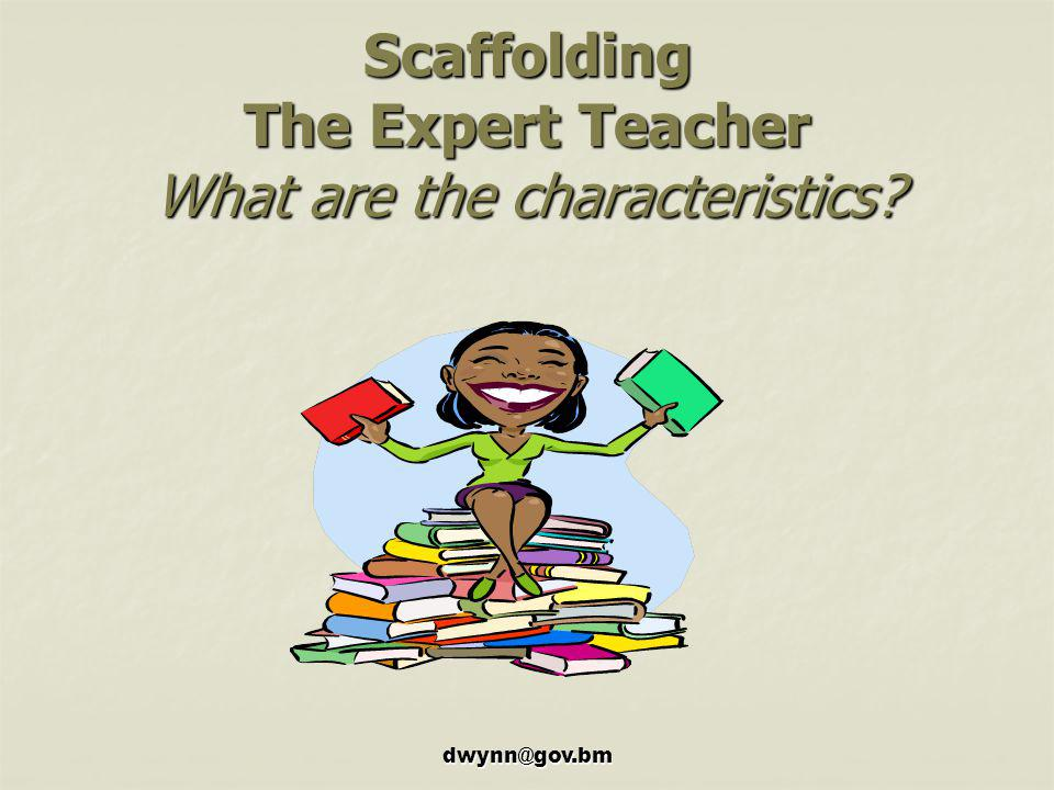 Scaffolding The Expert Teacher What are the characteristics