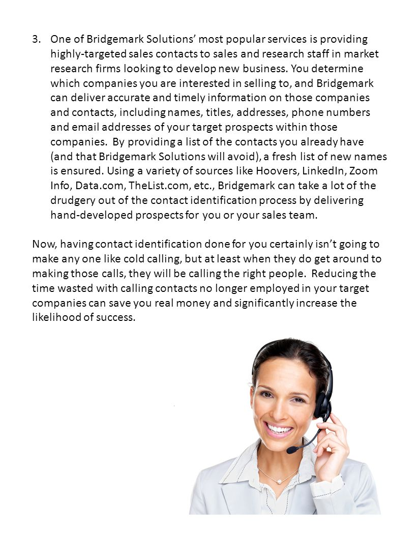 One of Bridgemark Solutions' most popular services is providing highly-targeted sales contacts to sales and research staff in market research firms looking to develop new business. You determine which companies you are interested in selling to, and Bridgemark can deliver accurate and timely information on those companies and contacts, including names, titles, addresses, phone numbers and email addresses of your target prospects within those companies. By providing a list of the contacts you already have (and that Bridgemark Solutions will avoid), a fresh list of new names is ensured. Using a variety of sources like Hoovers, LinkedIn, Zoom Info, Data.com, TheList.com, etc., Bridgemark can take a lot of the drudgery out of the contact identification process by delivering hand-developed prospects for you or your sales team.