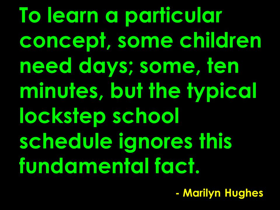 To learn a particular concept, some children need days; some, ten minutes, but the typical lockstep school schedule ignores this fundamental fact.