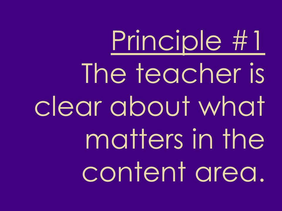 Principle #1 The teacher is clear about what matters in the content area.