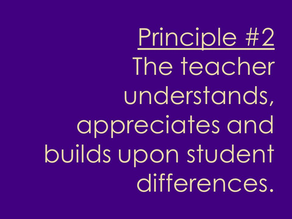 Principle #2 The teacher understands, appreciates and builds upon student differences.