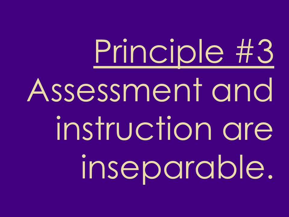 Principle #3 Assessment and instruction are inseparable.