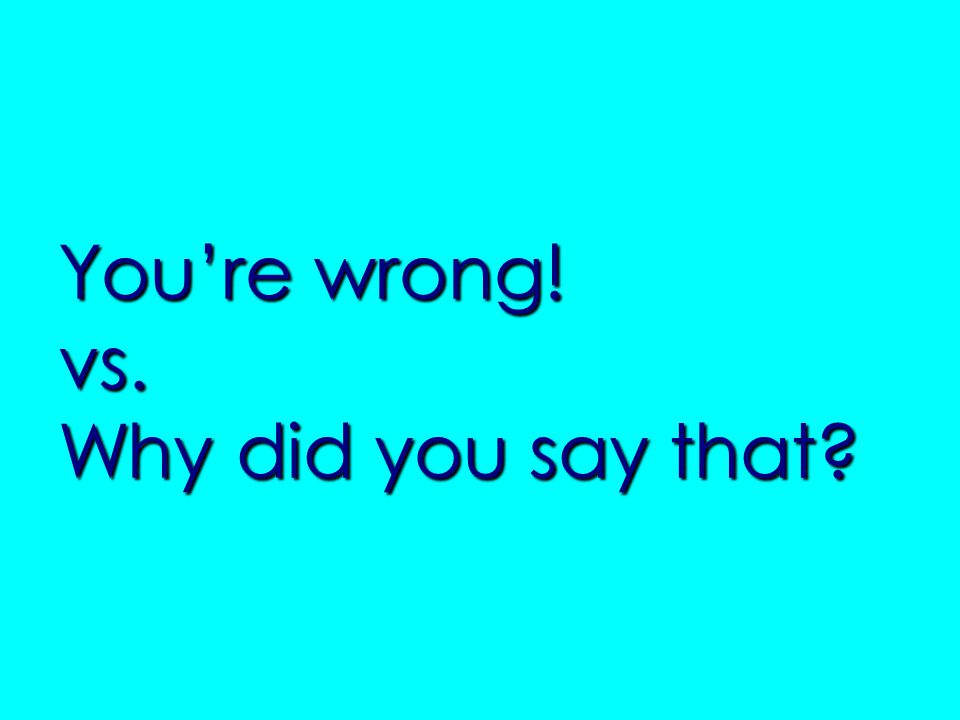 You're wrong! vs. Why did you say that