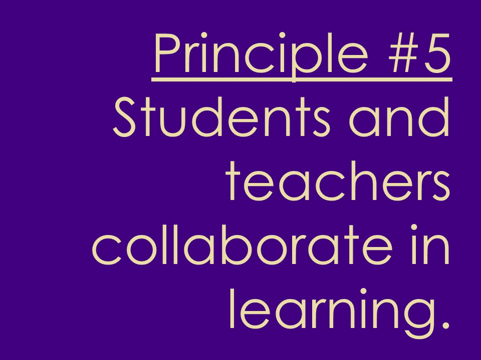 Principle #5 Students and teachers collaborate in learning.