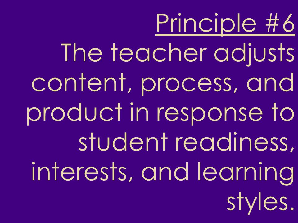 Principle #6 The teacher adjusts content, process, and product in response to student readiness, interests, and learning styles.