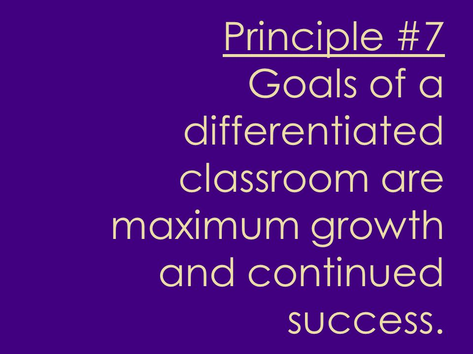 Principle #7 Goals of a differentiated classroom are maximum growth and continued success.