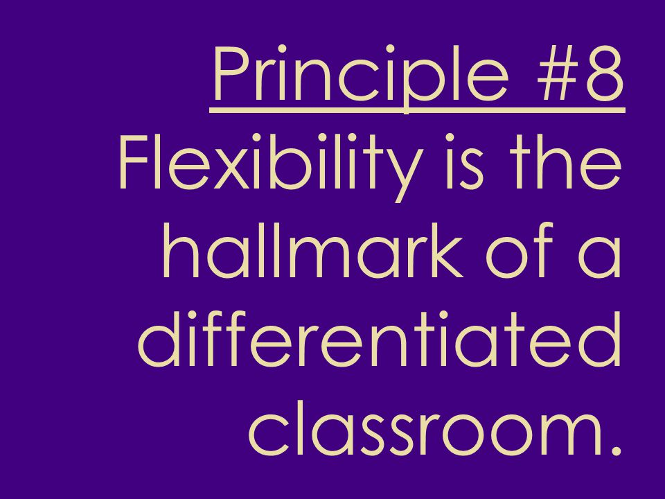 Principle #8 Flexibility is the hallmark of a differentiated classroom.