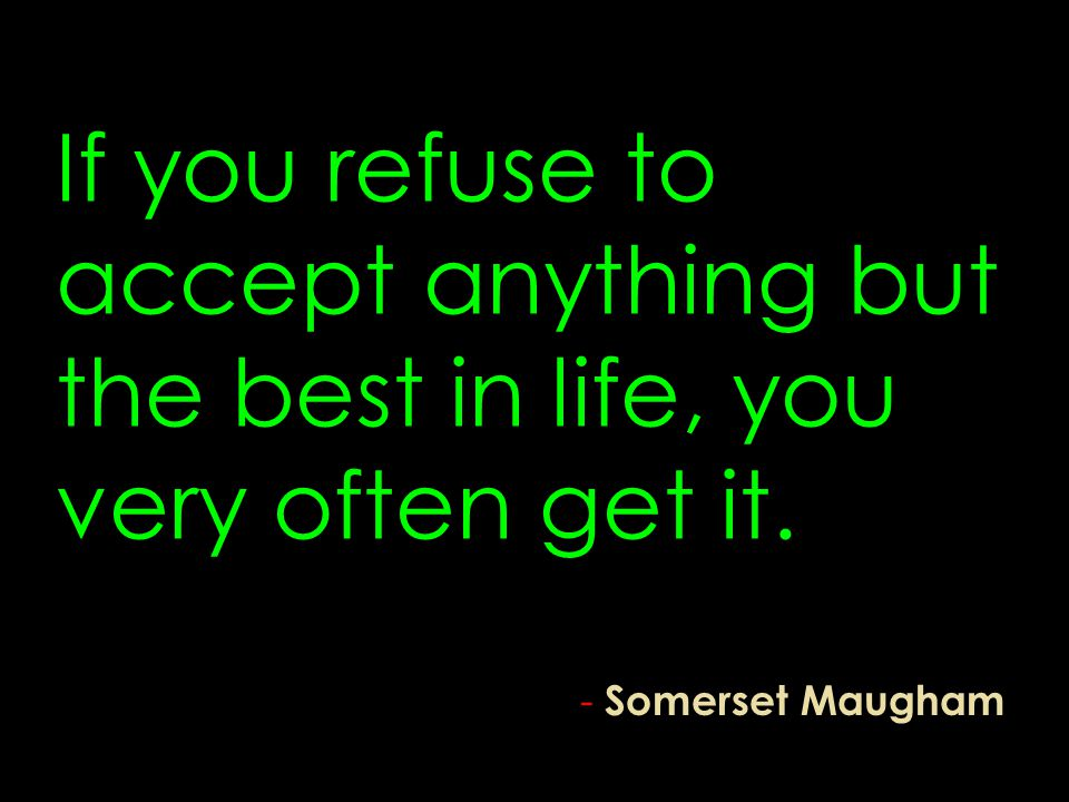If you refuse to accept anything but the best in life, you very often get it.