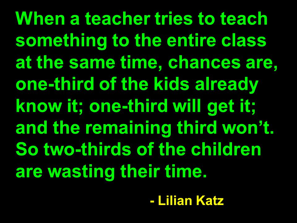 When a teacher tries to teach something to the entire class at the same time, chances are, one-third of the kids already know it; one-third will get it; and the remaining third won't. So two-thirds of the children are wasting their time.