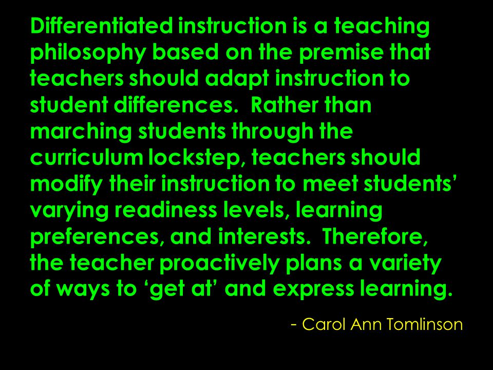 Differentiated instruction is a teaching philosophy based on the premise that teachers should adapt instruction to student differences. Rather than marching students through the curriculum lockstep, teachers should modify their instruction to meet students' varying readiness levels, learning preferences, and interests. Therefore, the teacher proactively plans a variety of ways to 'get at' and express learning.