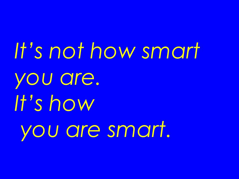 It's not how smart you are. It's how you are smart.
