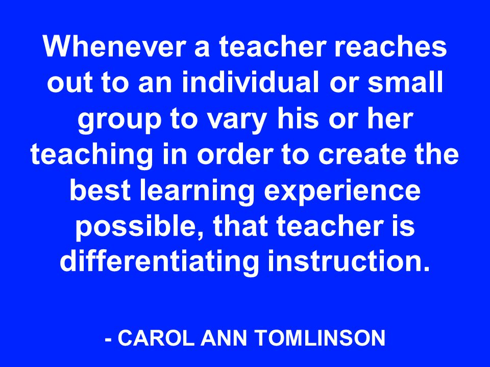 Whenever a teacher reaches out to an individual or small group to vary his or her teaching in order to create the best learning experience possible, that teacher is differentiating instruction.
