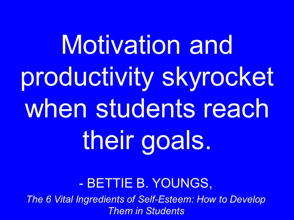 Motivation and productivity skyrocket when students reach their goals.
