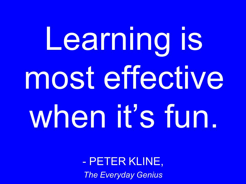 Learning is most effective when it's fun.