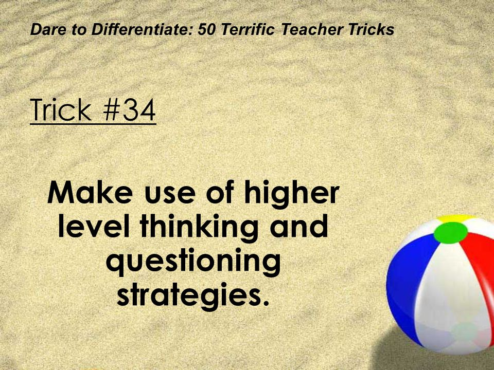 Make use of higher level thinking and questioning strategies.