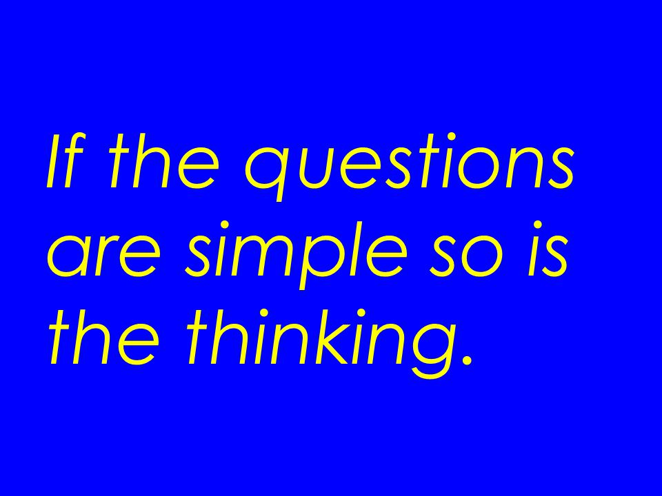If the questions are simple so is the thinking.