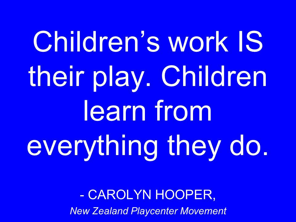 Children's work IS their play. Children learn from everything they do.